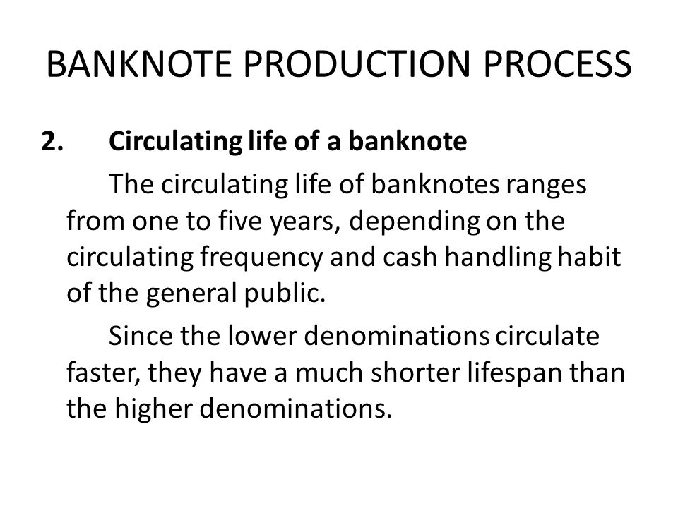 BANKNOTE PRODUCTION PROCESS 2.Circulating life of a banknote The circulating life of banknotes ranges from one to five years, depending on the circulating frequency and cash handling habit of the general public.