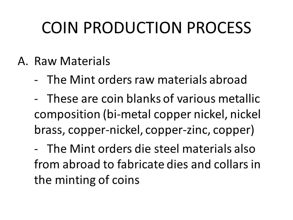 COIN PRODUCTION PROCESS A.Raw Materials -The Mint orders raw materials abroad -These are coin blanks of various metallic composition (bi-metal copper nickel, nickel brass, copper-nickel, copper-zinc, copper) -The Mint orders die steel materials also from abroad to fabricate dies and collars in the minting of coins