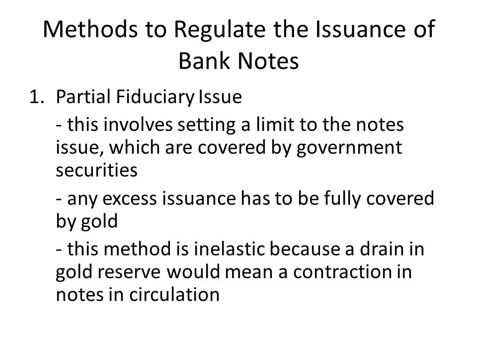 Methods to Regulate the Issuance of Bank Notes 1.Partial Fiduciary Issue - this involves setting a limit to the notes issue, which are covered by government securities - any excess issuance has to be fully covered by gold - this method is inelastic because a drain in gold reserve would mean a contraction in notes in circulation