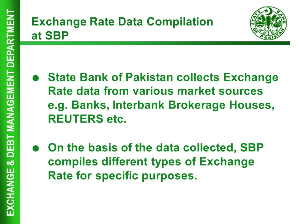 EXCHANGE & DEBT MANAGEMENT DEPARTMENT Exchange Rate Data Compilation at SBP  State Bank of Pakistan collects Exchange Rate data from various market s