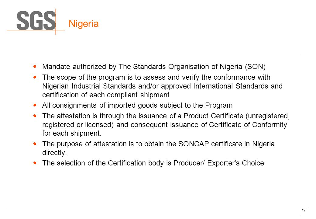 12 Nigeria  Mandate authorized by The Standards Organisation of Nigeria (SON)  The scope of the program is to assess and verify the conformance with Nigerian Industrial Standards and/or approved International Standards and certification of each compliant shipment  All consignments of imported goods subject to the Program  The attestation is through the issuance of a Product Certificate (unregistered, registered or licensed) and consequent issuance of Certificate of Conformity for each shipment.