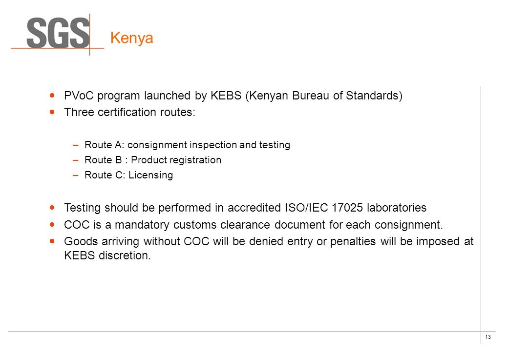 13 Kenya  PVoC program launched by KEBS (Kenyan Bureau of Standards)  Three certification routes: –Route A: consignment inspection and testing –Route B : Product registration –Route C: Licensing  Testing should be performed in accredited ISO/IEC 17025 laboratories  COC is a mandatory customs clearance document for each consignment.