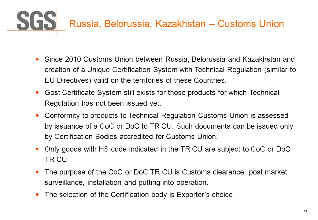 14 Russia, Belorussia, Kazakhstan – Customs Union  Since 2010 Customs Union between Russia, Belorussia and Kazakhstan and creation of a Unique Certification System with Technical Regulation (similar to EU Directives) valid on the territories of these Countries.