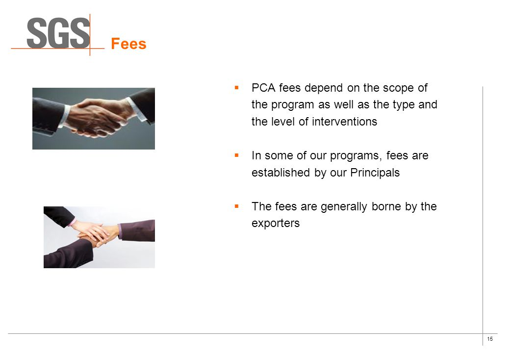 15  PCA fees depend on the scope of the program as well as the type and the level of interventions  In some of our programs, fees are established by our Principals  The fees are generally borne by the exporters Fees