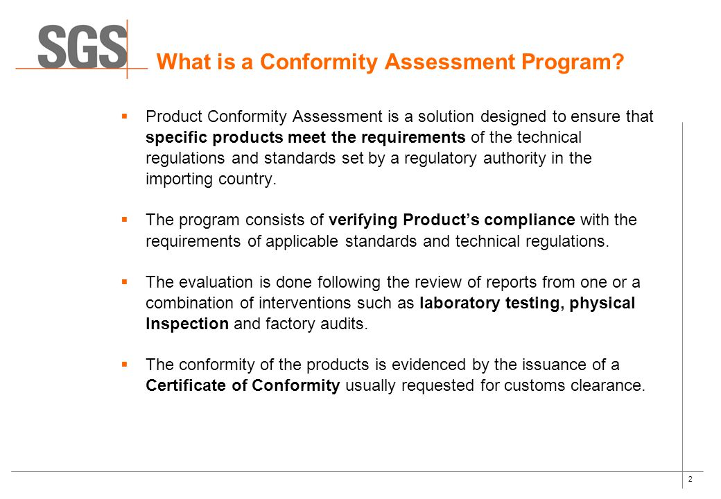 2  Product Conformity Assessment is a solution designed to ensure that specific products meet the requirements of the technical regulations and standards set by a regulatory authority in the importing country.
