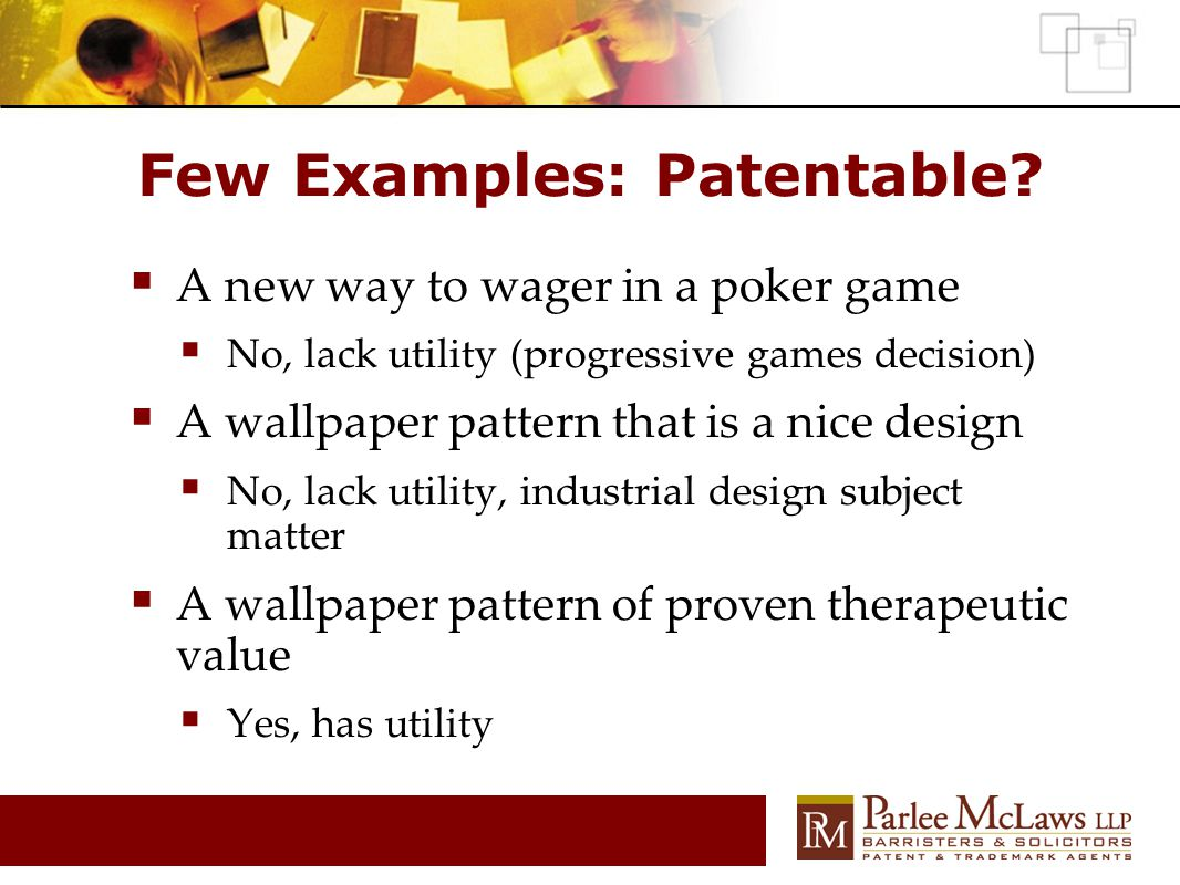 Few Examples: Patentable?  A new way to wager in a poker game  No, lack utility (progressive games decision)  A wallpaper pattern that is a nice de