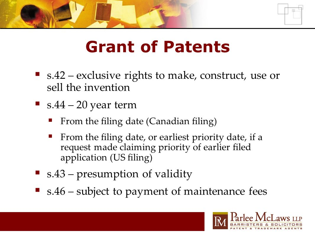 Grant of Patents  s.42 – exclusive rights to make, construct, use or sell the invention  s.44 – 20 year term  From the filing date (Canadian filing