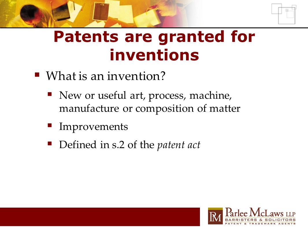  What is an invention?  New or useful art, process, machine, manufacture or composition of matter  Improvements  Defined in s.2 of the patent act