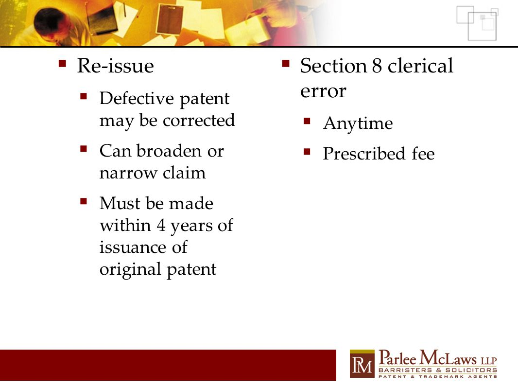  Re-issue  Defective patent may be corrected  Can broaden or narrow claim  Must be made within 4 years of issuance of original patent  Section 8