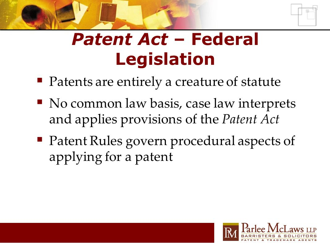 Patent Act – Federal Legislation  Patents are entirely a creature of statute  No common law basis, case law interprets and applies provisions of the