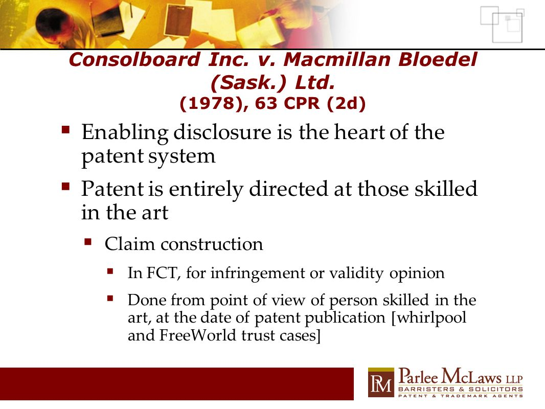 Consolboard Inc. v. Macmillan Bloedel (Sask.) Ltd. (1978), 63 CPR (2d)  Enabling disclosure is the heart of the patent system  Patent is entirely di