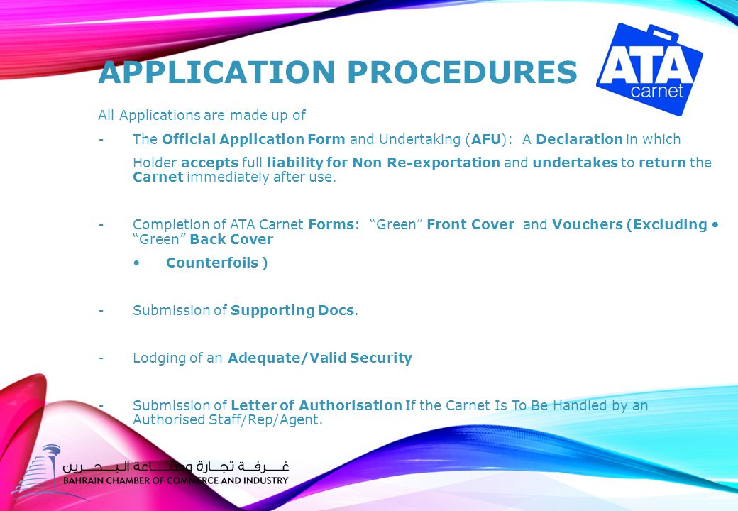 APPLICATION PROCEDURES All Applications are made up of -The Official Application Form and Undertaking (AFU): A Declaration in which Holder accepts full liability for Non Re-exportation and undertakes to return the Carnet immediately after use.