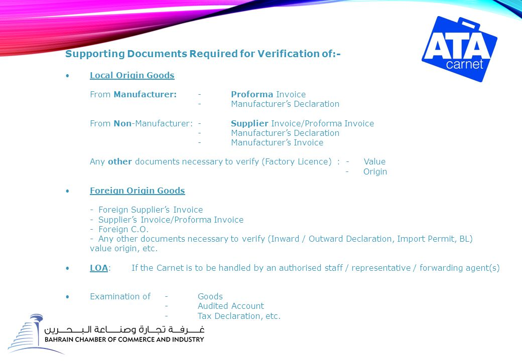 Supporting Documents Required for Verification of:- Local Origin Goods From Manufacturer:-Proforma Invoice -Manufacturer's Declaration From Non-Manufacturer:-Supplier Invoice/Proforma Invoice -Manufacturer's Declaration -Manufacturer's Invoice Any other documents necessary to verify (Factory Licence) : - Value - Origin Foreign Origin Goods -Foreign Supplier's Invoice -Supplier's Invoice/Proforma Invoice -Foreign C.O.
