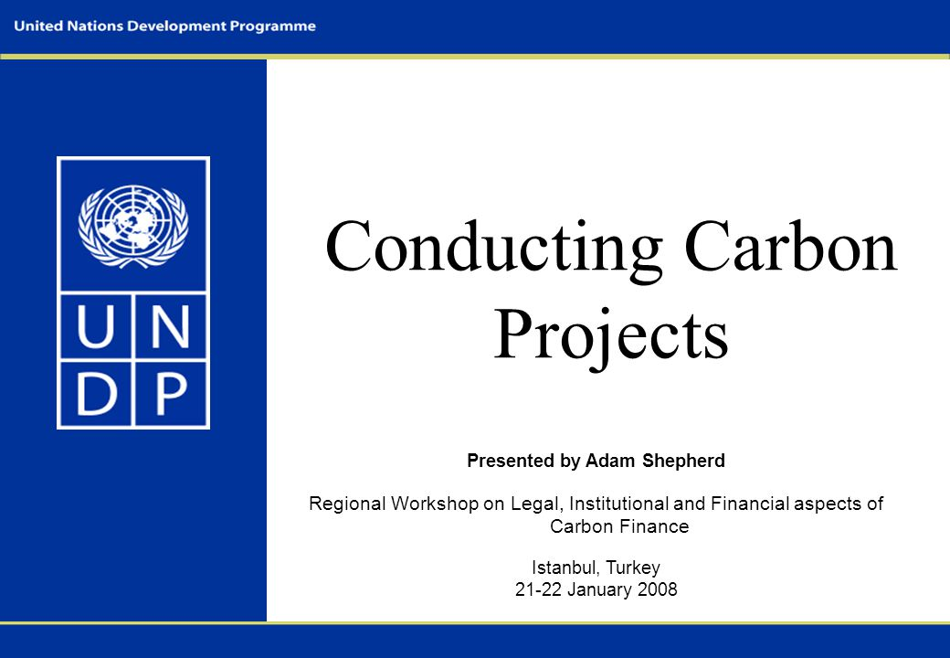 Conducting Carbon Projects Presented by Adam Shepherd Regional Workshop on Legal, Institutional and Financial aspects of Carbon Finance Istanbul, Turk