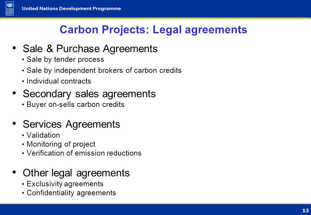 13 Carbon Projects: Legal agreements Sale & Purchase Agreements Sale by tender process Sale by independent brokers of carbon credits Individual contracts Secondary sales agreements Buyer on-sells carbon credits Services Agreements Validation Monitoring of project Verification of emission reductions Other legal agreements Exclusivity agreements Confidentiality agreements