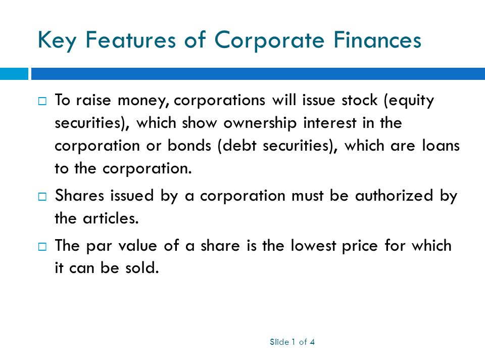 Key Features of Corporate Finances Slide 1 of 4  To raise money, corporations will issue stock (equity securities), which show ownership interest in the corporation or bonds (debt securities), which are loans to the corporation.