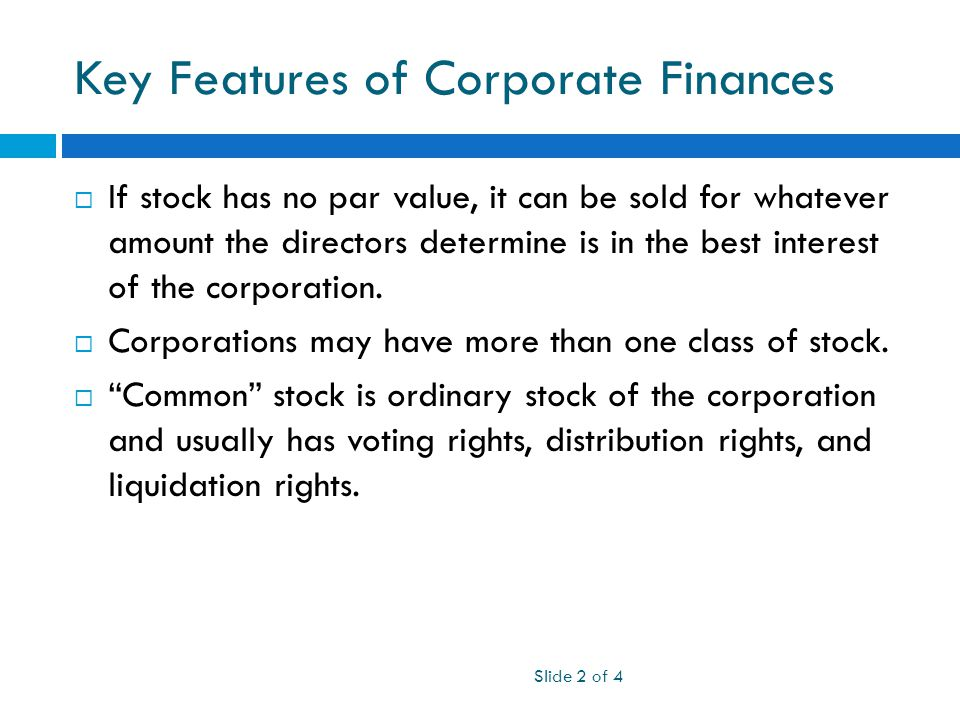 Key Features of Corporate Finances Slide 2 of 4  If stock has no par value, it can be sold for whatever amount the directors determine is in the best interest of the corporation.
