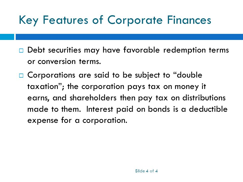 Key Features of Corporate Finances Slide 4 of 4  Debt securities may have favorable redemption terms or conversion terms.