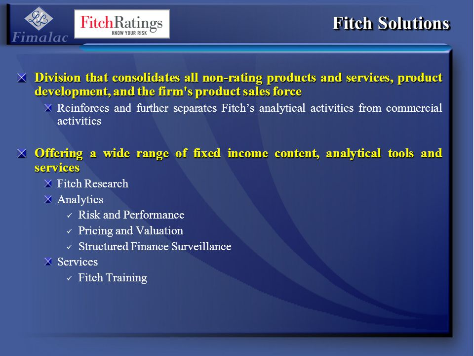 Fitch Solutions Division that consolidates all non-rating products and services, product development, and the firm's product sales force Reinforces an