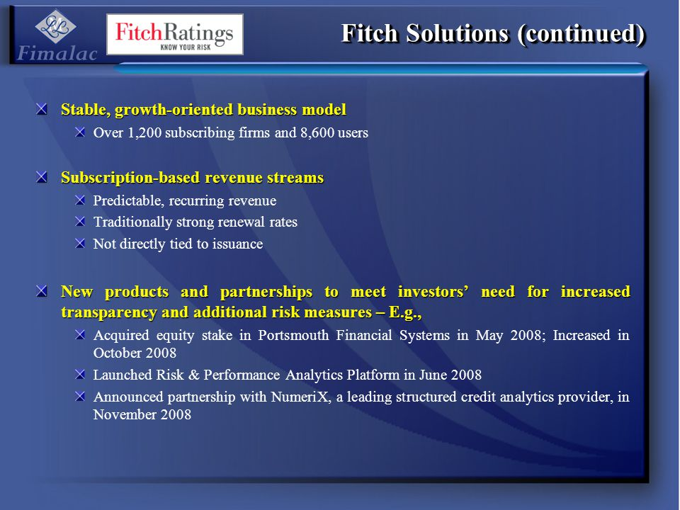 Fitch Solutions (continued) Stable, growth-oriented business model Over 1,200 subscribing firms and 8,600 users Subscription-based revenue streams Pre