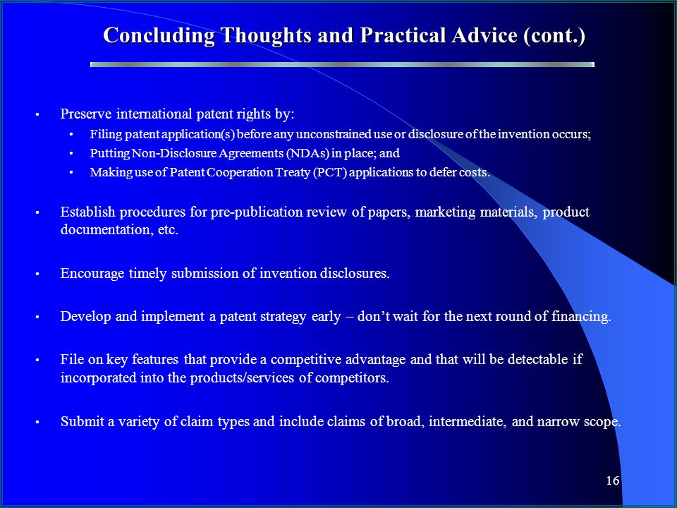 16 Concluding Thoughts and Practical Advice (cont.) Preserve international patent rights by: Filing patent application(s) before any unconstrained use or disclosure of the invention occurs; Putting Non-Disclosure Agreements (NDAs) in place; and Making use of Patent Cooperation Treaty (PCT) applications to defer costs.