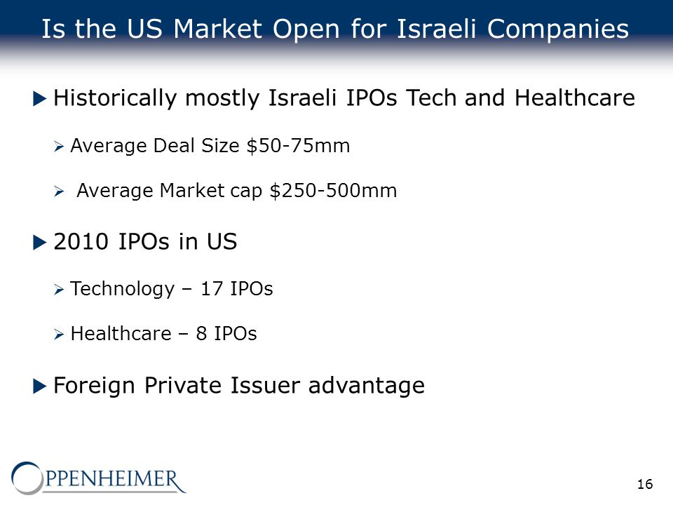 16 Is the US Market Open for Israeli Companies  Historically mostly Israeli IPOs Tech and Healthcare  Average Deal Size $50-75mm  Average Market ca