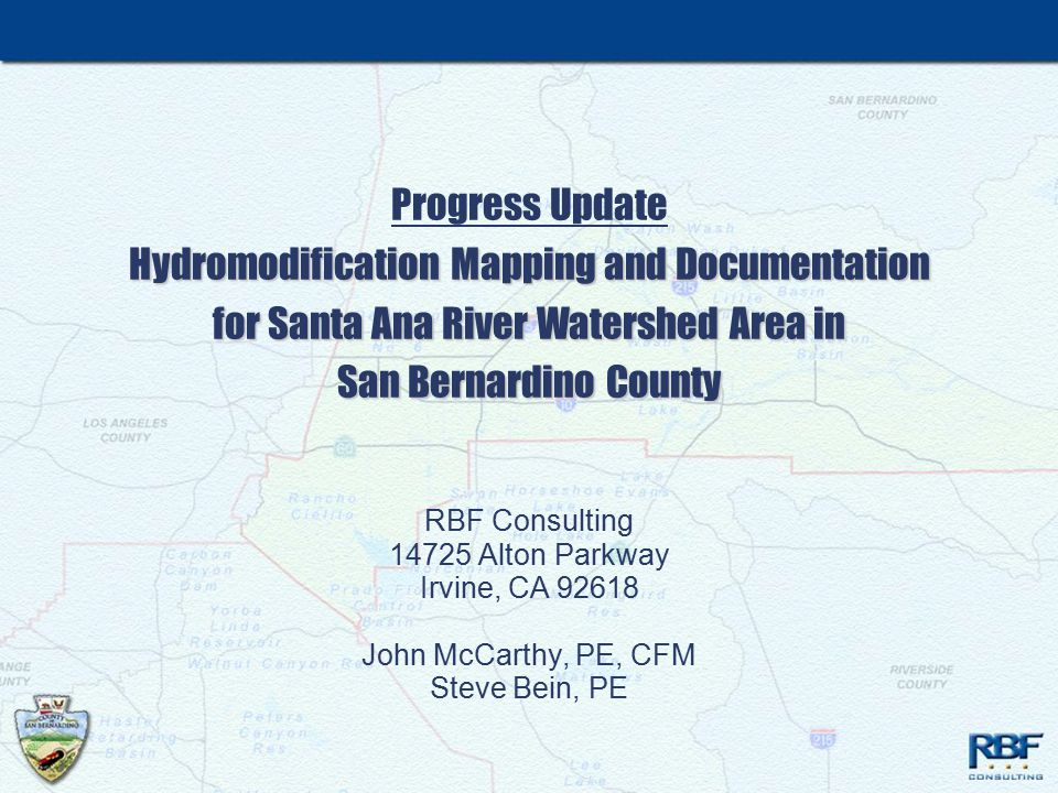 Hydromodification Mapping and Documentation for Santa Ana River Watershed Area in San Bernardino County Progress Update Hydromodification Mapping and Documentation for Santa Ana River Watershed Area in San Bernardino County RBF Consulting 14725 Alton Parkway Irvine, CA 92618 John McCarthy, PE, CFM Steve Bein, PE