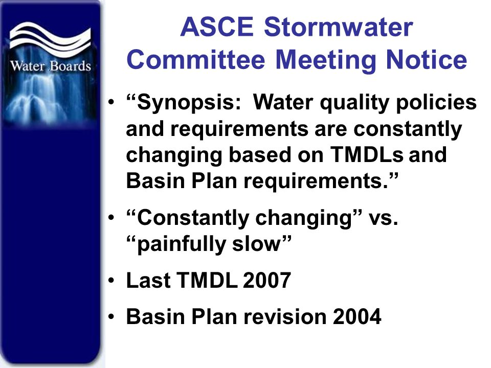 ASCE Stormwater Committee Meeting Notice Synopsis: Water quality policies and requirements are constantly changing based on TMDLs and Basin Plan requirements. Constantly changing vs.