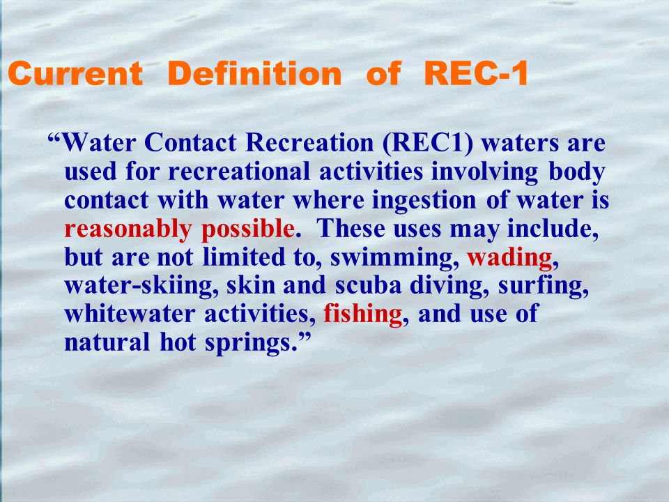 Current Definition of REC-1 Water Contact Recreation (REC1) waters are used for recreational activities involving body contact with water where ingestion of water is reasonably possible.