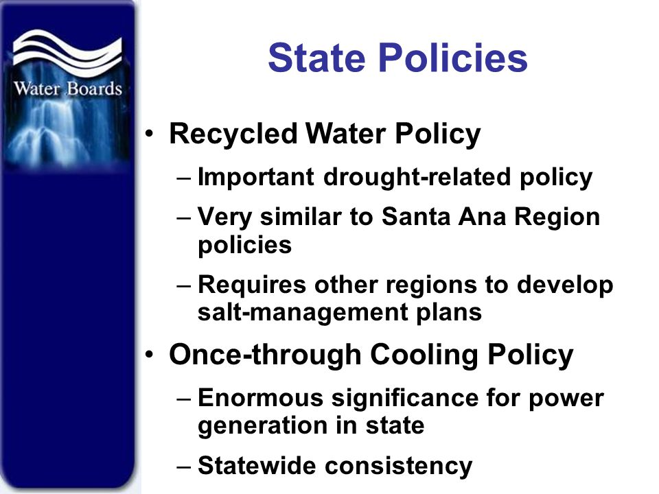 State Policies Recycled Water Policy –Important drought-related policy –Very similar to Santa Ana Region policies –Requires other regions to develop salt-management plans Once-through Cooling Policy –Enormous significance for power generation in state –Statewide consistency