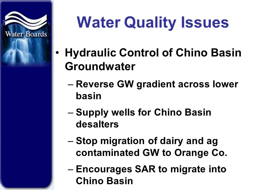 Water Quality Issues Hydraulic Control of Chino Basin Groundwater –Reverse GW gradient across lower basin –Supply wells for Chino Basin desalters –Stop migration of dairy and ag contaminated GW to Orange Co.