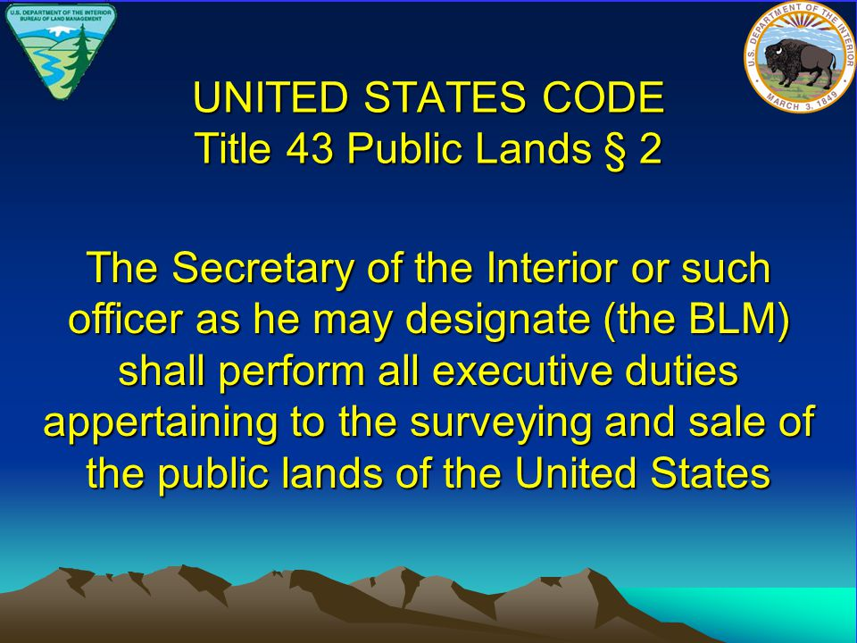 UNITED STATES CODE Title 43 Public Lands § 2 The Secretary of the Interior or such officer as he may designate (the BLM) shall perform all executive duties appertaining to the surveying and sale of the public lands of the United States