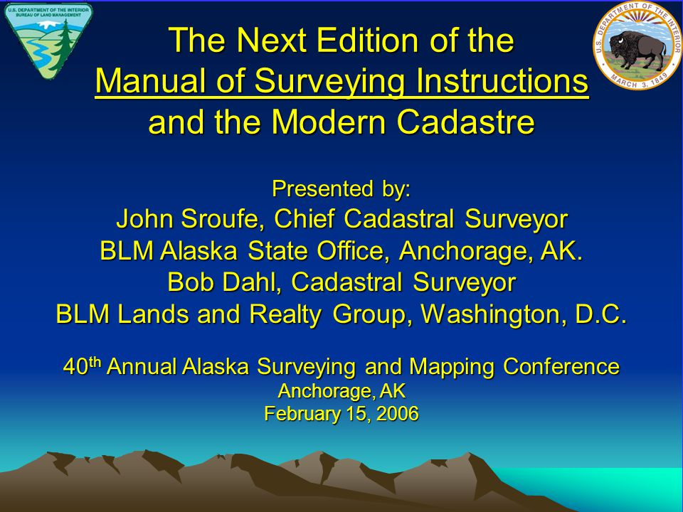 The Next Edition of the Manual of Surveying Instructions and the Modern Cadastre Presented by: John Sroufe, Chief Cadastral Surveyor BLM Alaska State Office, Anchorage, AK.