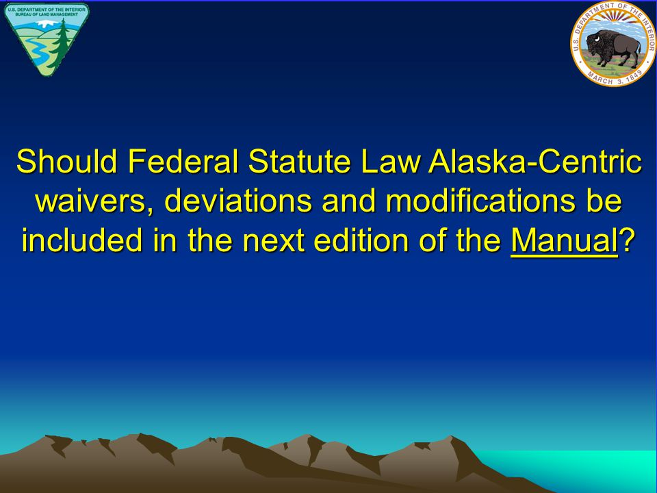 Should Federal Statute Law Alaska-Centric waivers, deviations and modifications be included in the next edition of the Manual