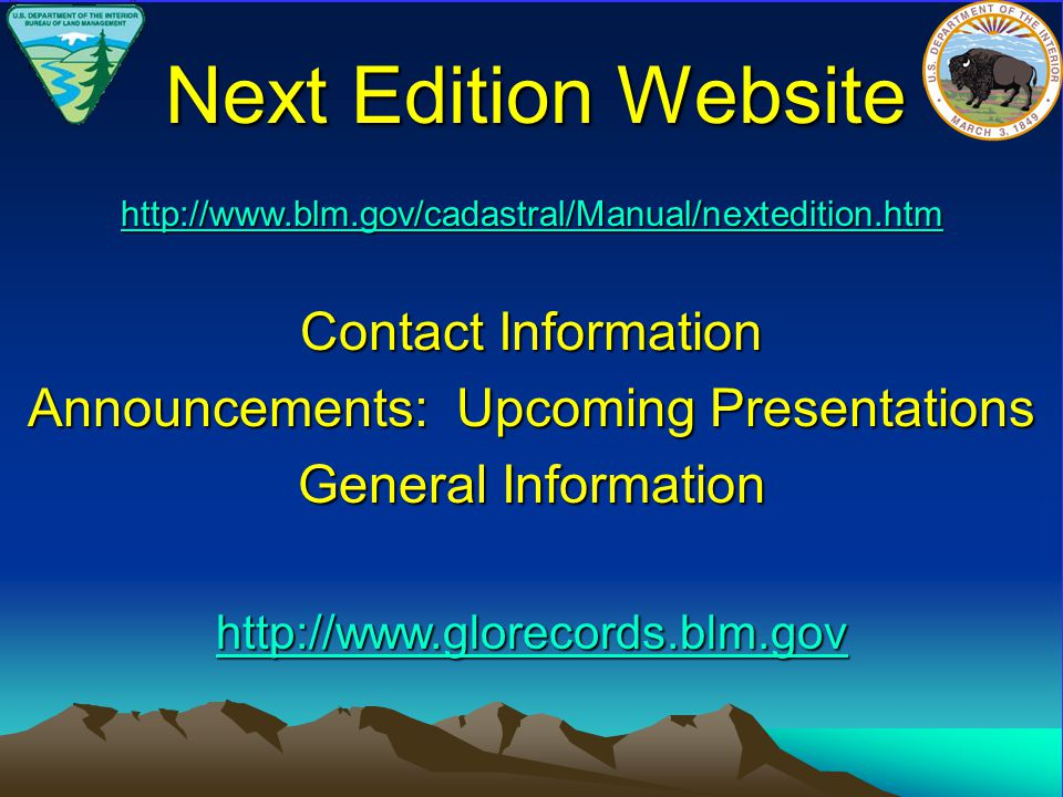 http://www.blm.gov/cadastral/Manual/nextedition.htm Contact Information Announcements: Upcoming Presentations General Information http://www.glorecords.blm.gov Next Edition Website