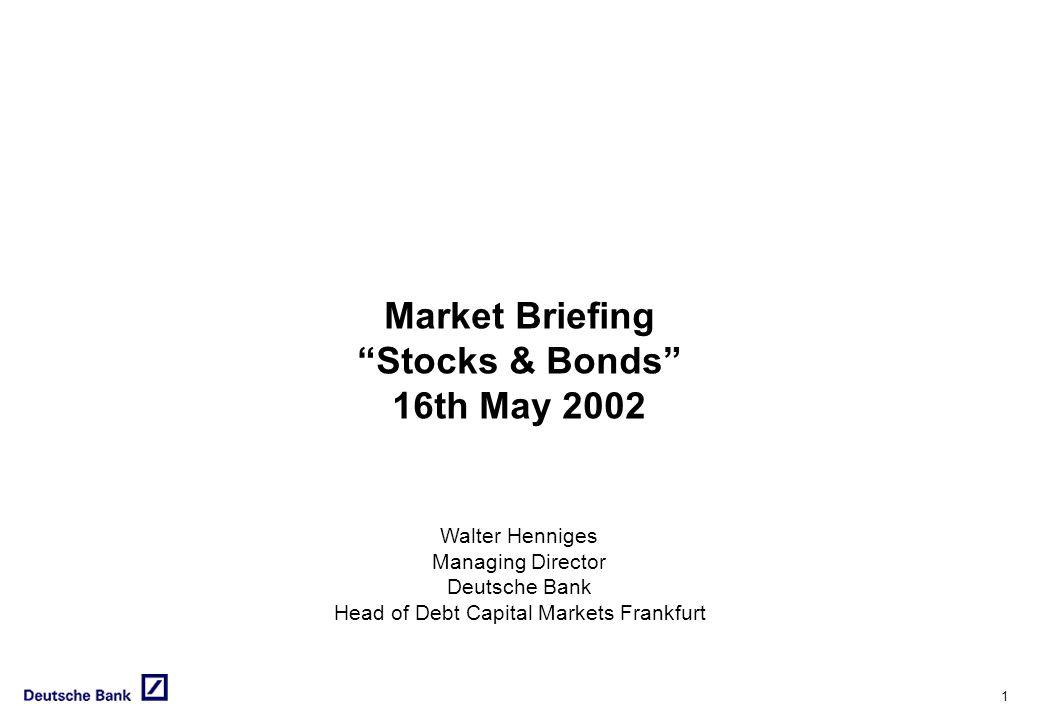 1 Market Briefing Stocks & Bonds 16th May 2002 Walter Henniges Managing Director Deutsche Bank Head of Debt Capital Markets Frankfurt