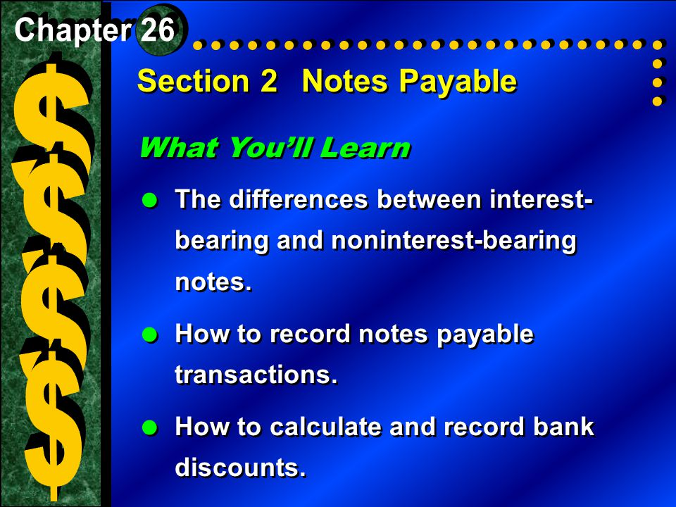 Section 2Notes Payable What You'll Learn  The differences between interest- bearing and noninterest-bearing notes.