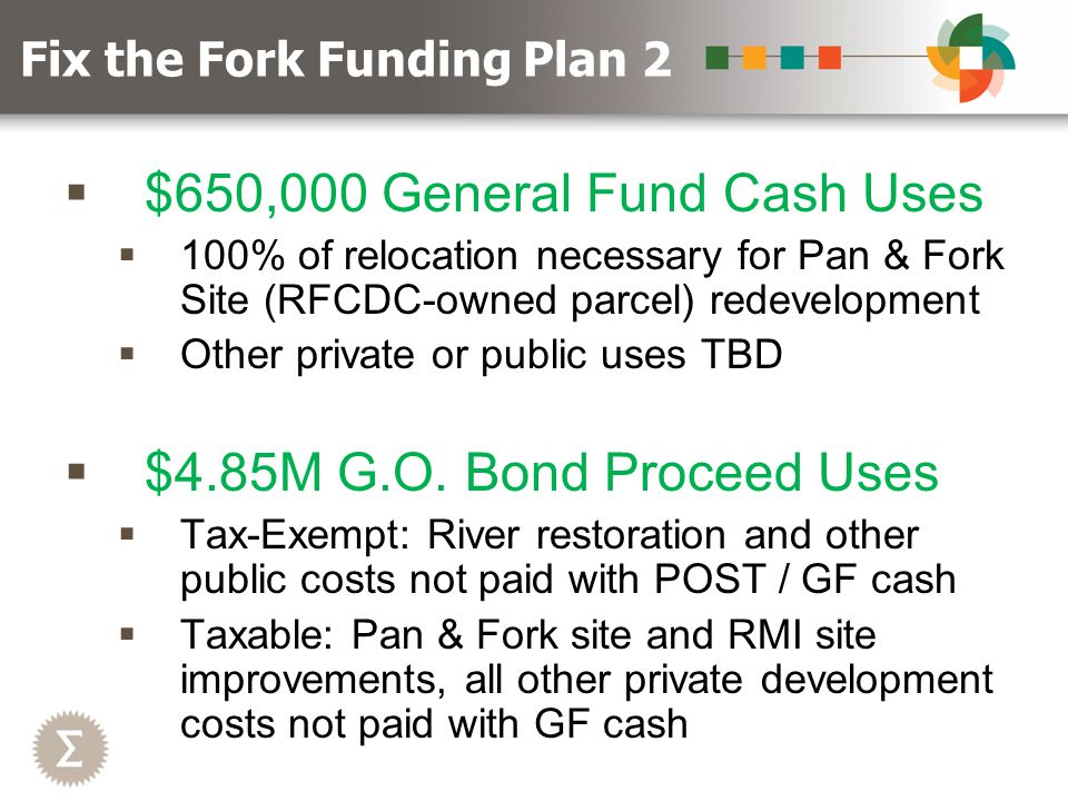  $650,000 General Fund Cash Uses  100% of relocation necessary for Pan & Fork Site (RFCDC-owned parcel) redevelopment  Other private or public uses TBD  $4.85M G.O.