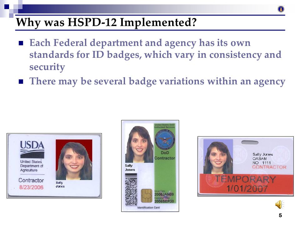 4 What are the goals of HSPD-12? Enhance security Reduce identity fraud Protect personal privacy Provide a secure and reliable form of identification