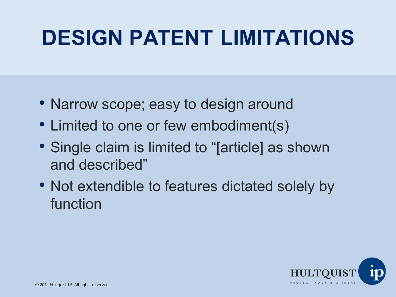 """DESIGN PATENT LIMITATIONS Narrow scope; easy to design around Limited to one or few embodiment(s) Single claim is limited to """"[article] as shown and d"""