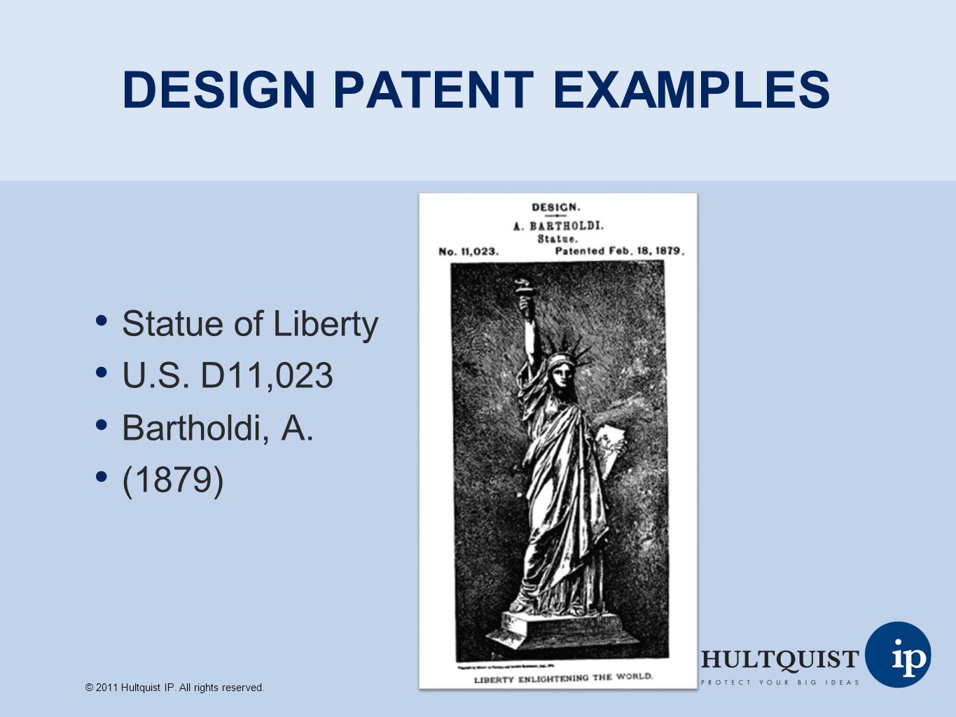 DESIGN PATENT EXAMPLES Statue of Liberty U.S. D11,023 Bartholdi, A. (1879) © 2011 Hultquist IP. All rights reserved.