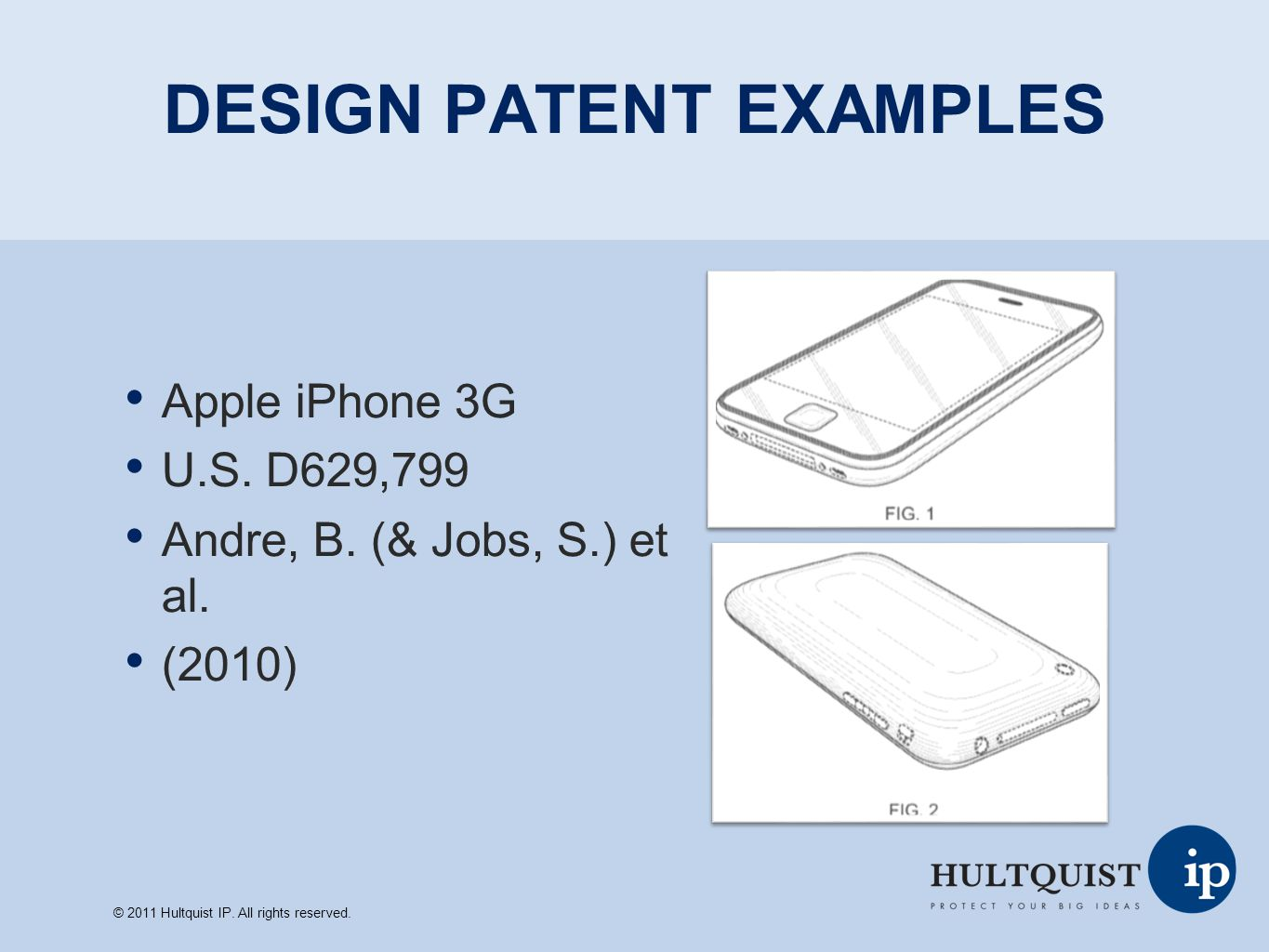 DESIGN PATENT EXAMPLES Apple iPhone 3G U.S. D629,799 Andre, B. (& Jobs, S.) et al. (2010) © 2011 Hultquist IP. All rights reserved.