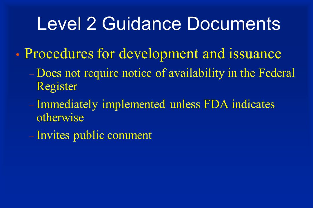 Level 2 Guidance Documents Procedures for development and issuance – Does not require notice of availability in the Federal Register – Immediately implemented unless FDA indicates otherwise – Invites public comment