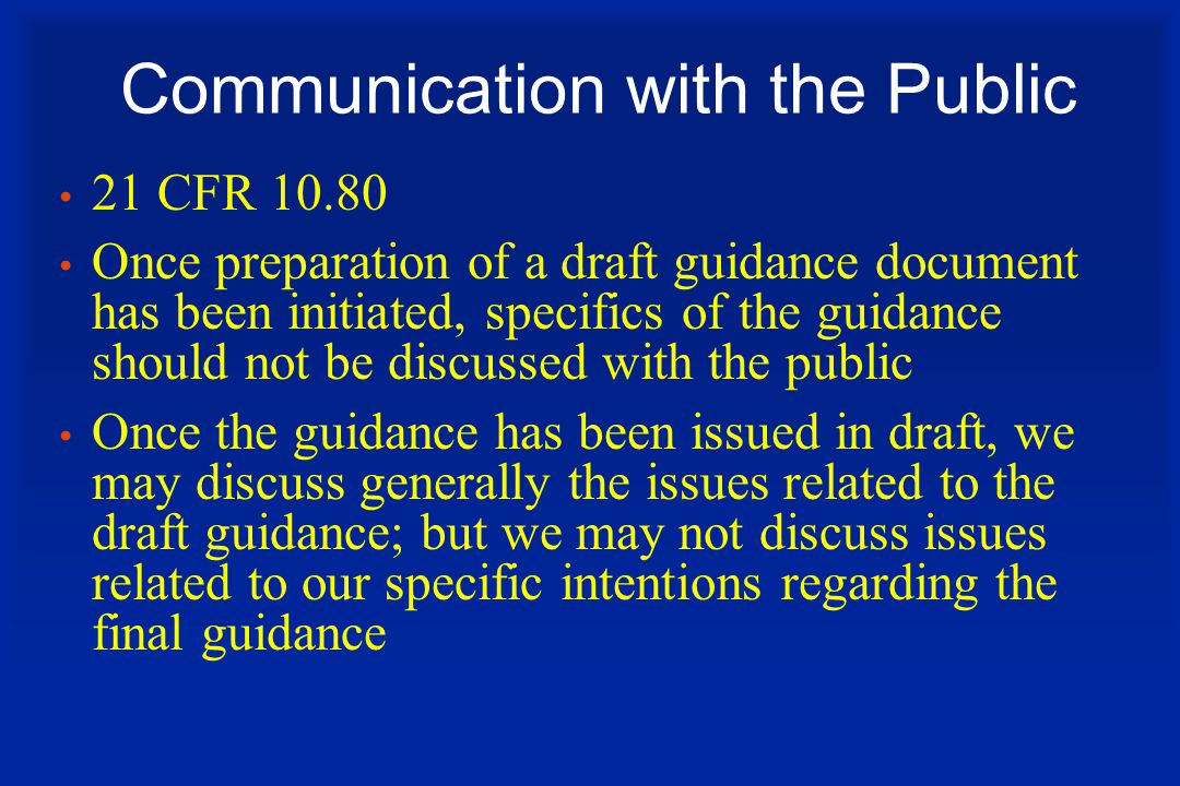 Communication with the Public 21 CFR 10.80 Once preparation of a draft guidance document has been initiated, specifics of the guidance should not be discussed with the public Once the guidance has been issued in draft, we may discuss generally the issues related to the draft guidance; but we may not discuss issues related to our specific intentions regarding the final guidance