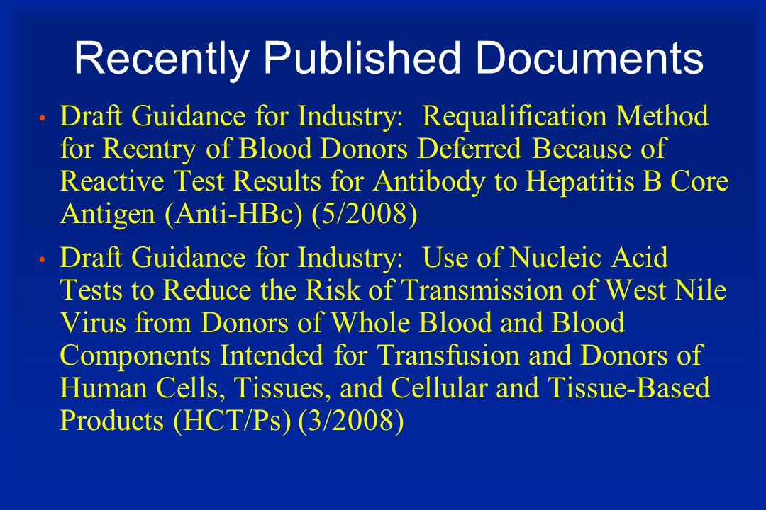 Recently Published Documents Draft Guidance for Industry: Requalification Method for Reentry of Blood Donors Deferred Because of Reactive Test Results for Antibody to Hepatitis B Core Antigen (Anti-HBc) (5/2008) Draft Guidance for Industry: Use of Nucleic Acid Tests to Reduce the Risk of Transmission of West Nile Virus from Donors of Whole Blood and Blood Components Intended for Transfusion and Donors of Human Cells, Tissues, and Cellular and Tissue-Based Products (HCT/Ps) (3/2008)