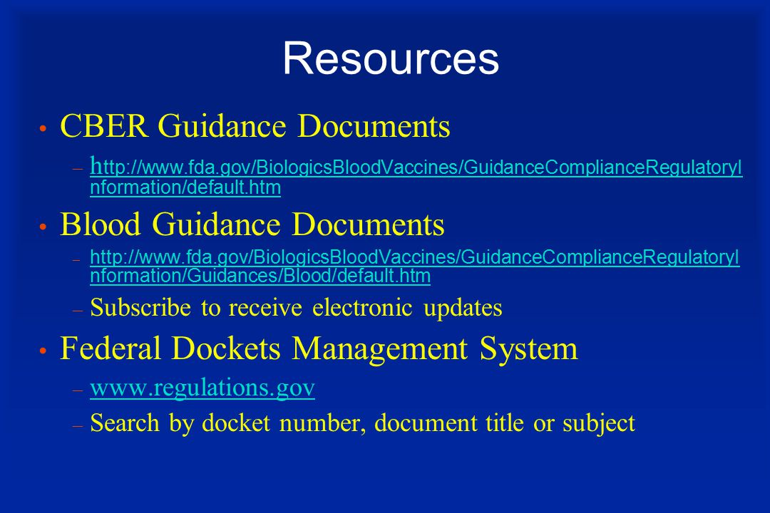 Resources CBER Guidance Documents – h ttp://www.fda.gov/BiologicsBloodVaccines/GuidanceComplianceRegulatoryI nformation/default.htm h ttp://www.fda.gov/BiologicsBloodVaccines/GuidanceComplianceRegulatoryI nformation/default.htm Blood Guidance Documents – http://www.fda.gov/BiologicsBloodVaccines/GuidanceComplianceRegulatoryI nformation/Guidances/Blood/default.htm http://www.fda.gov/BiologicsBloodVaccines/GuidanceComplianceRegulatoryI nformation/Guidances/Blood/default.htm – Subscribe to receive electronic updates Federal Dockets Management System – www.regulations.gov www.regulations.gov – Search by docket number, document title or subject
