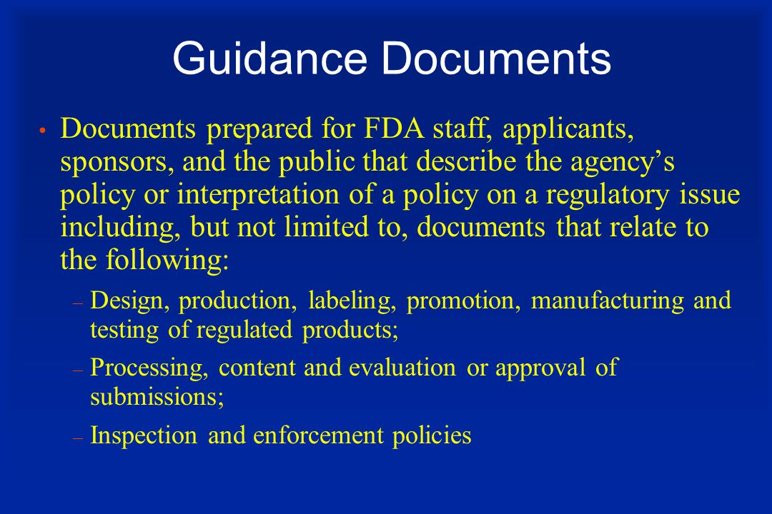 Guidance Documents Documents prepared for FDA staff, applicants, sponsors, and the public that describe the agency's policy or interpretation of a policy on a regulatory issue including, but not limited to, documents that relate to the following: – Design, production, labeling, promotion, manufacturing and testing of regulated products; – Processing, content and evaluation or approval of submissions; – Inspection and enforcement policies