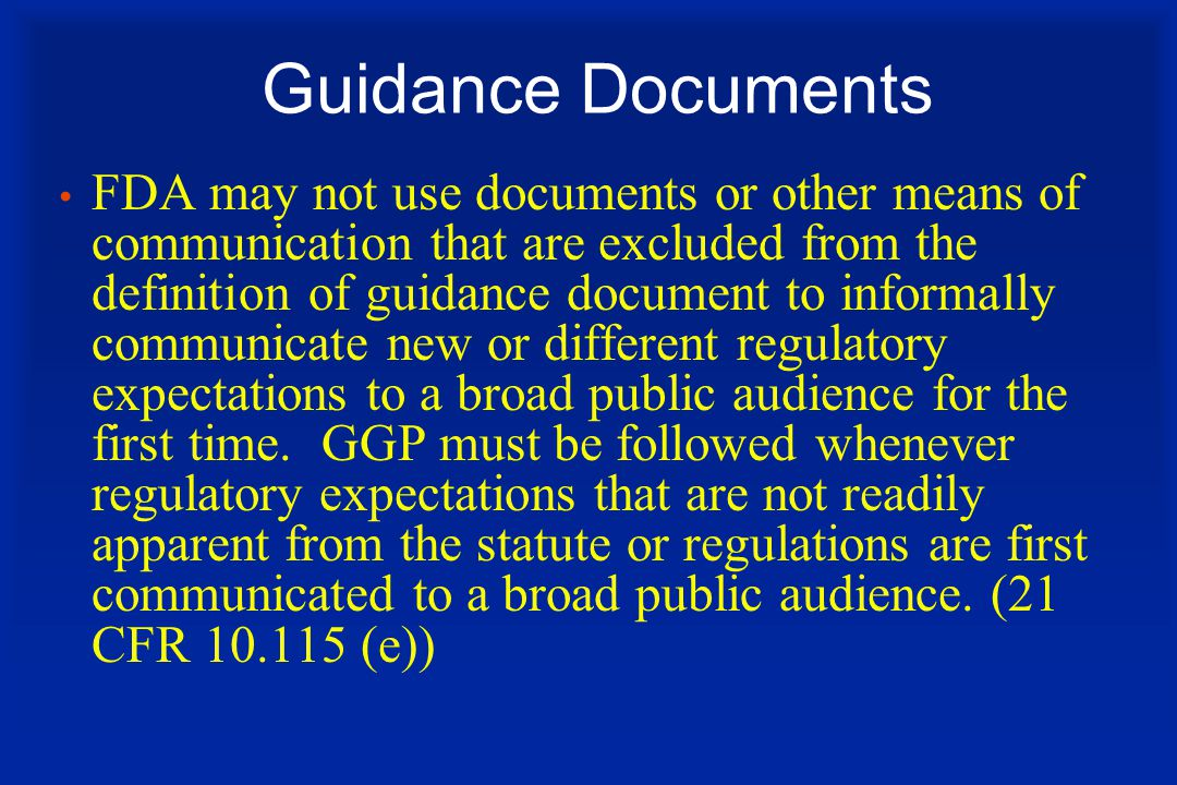 Guidance Documents FDA may not use documents or other means of communication that are excluded from the definition of guidance document to informally