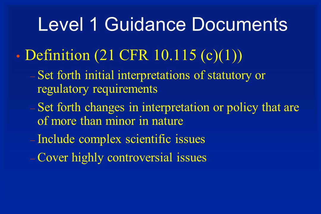 Level 1 Guidance Documents Definition (21 CFR 10.115 (c)(1)) – Set forth initial interpretations of statutory or regulatory requirements – Set forth changes in interpretation or policy that are of more than minor in nature – Include complex scientific issues – Cover highly controversial issues