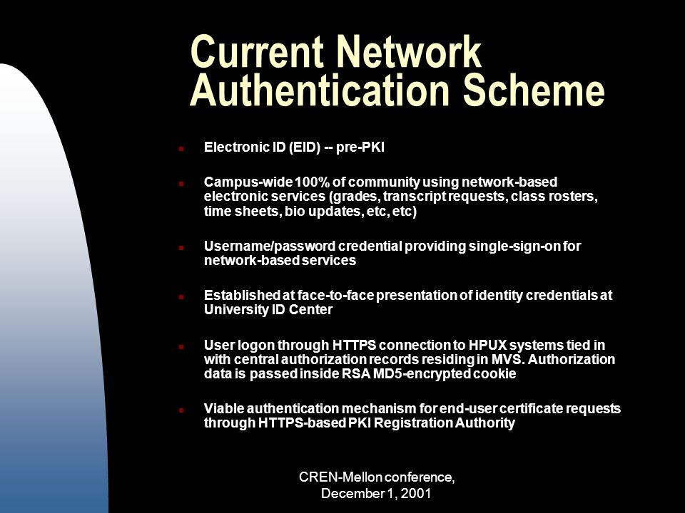 CREN-Mellon conference, December 1, 2001 Current Network Authentication Scheme Electronic ID (EID) -- pre-PKI Campus-wide 100% of community using network-based electronic services (grades, transcript requests, class rosters, time sheets, bio updates, etc, etc) Username/password credential providing single-sign-on for network-based services Established at face-to-face presentation of identity credentials at University ID Center User logon through HTTPS connection to HPUX systems tied in with central authorization records residing in MVS.
